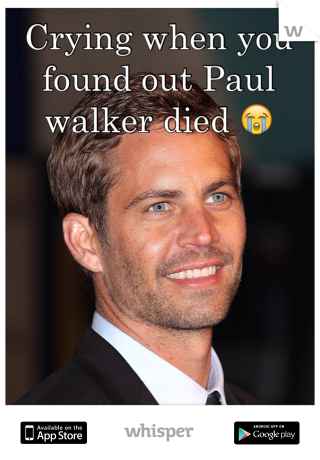 Crying when you found out Paul walker died 😭