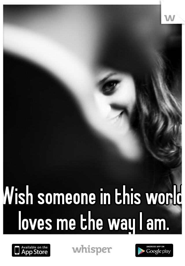 Wish someone in this world loves me the way I am.
