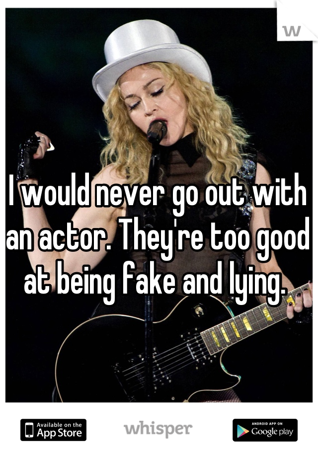 I would never go out with an actor. They're too good at being fake and lying.