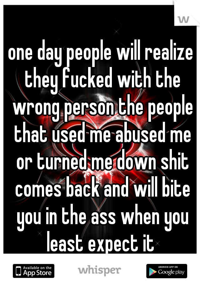 one day people will realize they fucked with the wrong person the people that used me abused me or turned me down shit comes back and will bite you in the ass when you least expect it