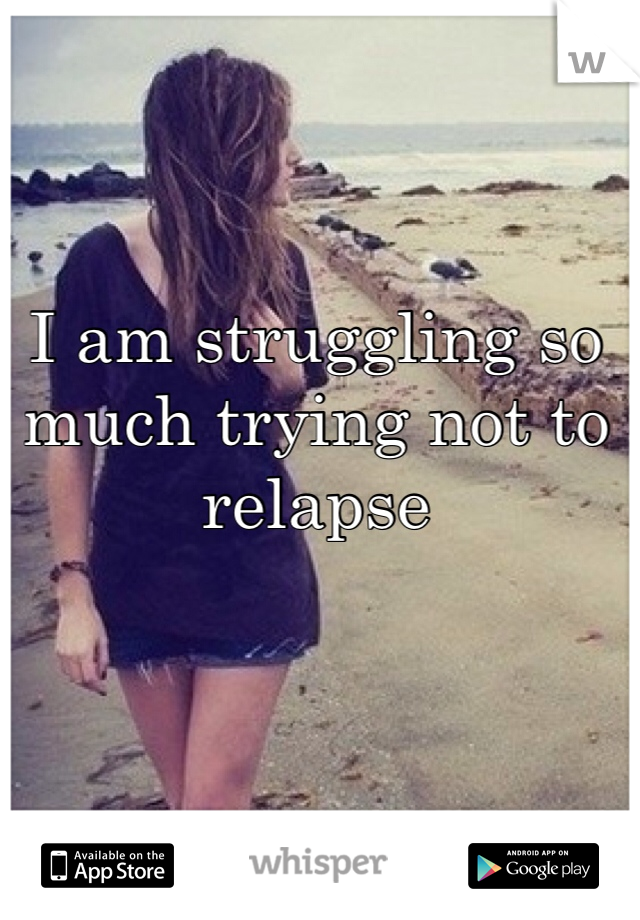 I am struggling so much trying not to relapse