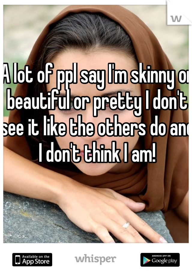A lot of ppl say I'm skinny or beautiful or pretty I don't see it like the others do and I don't think I am!