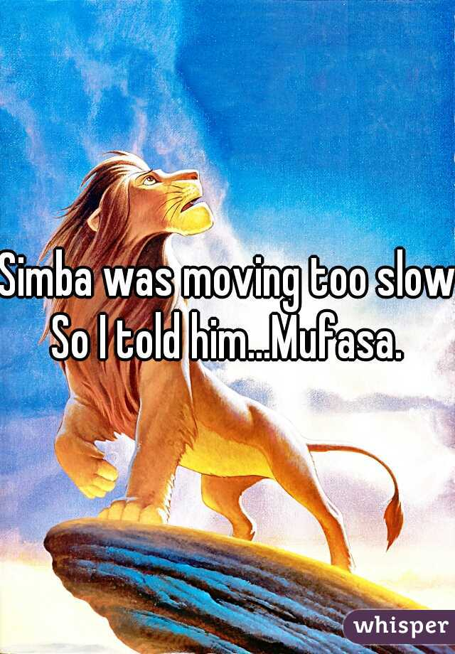 Simba was moving too slow. So I told him...Mufasa.