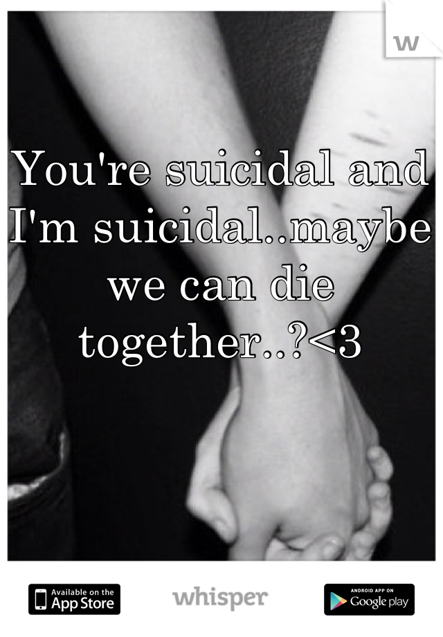 You're suicidal and I'm suicidal..maybe we can die together..?<3