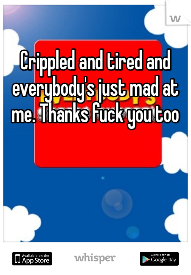 Crippled and tired and everybody's just mad at me. Thanks fuck you too