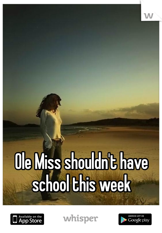 Ole Miss shouldn't have school this week