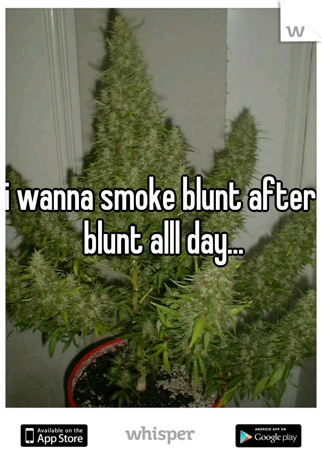 i wanna smoke blunt after blunt alll day...