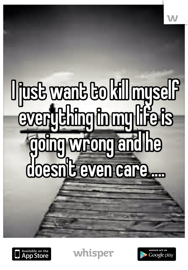 I just want to kill myself everything in my life is going wrong and he doesn't even care ....