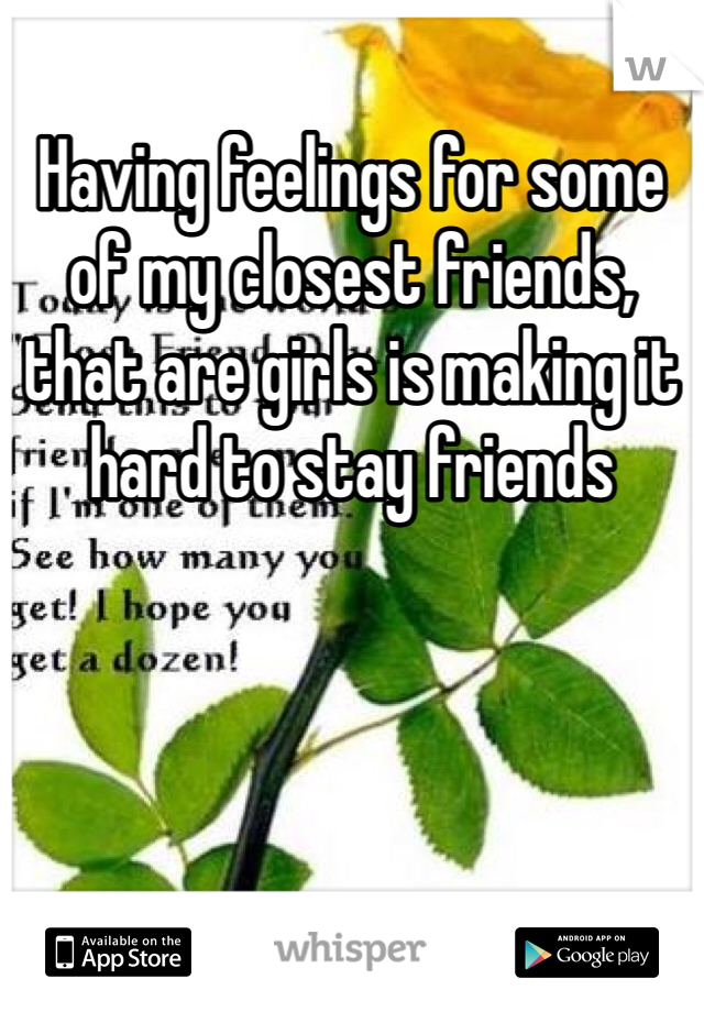 Having feelings for some of my closest friends, that are girls is making it hard to stay friends