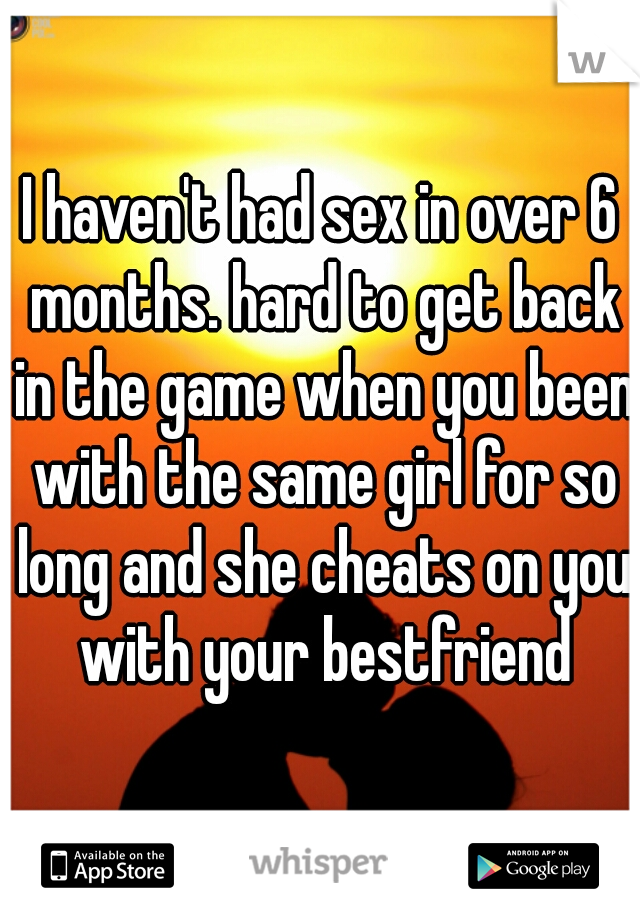 I haven't had sex in over 6 months. hard to get back in the game when you been with the same girl for so long and she cheats on you with your bestfriend