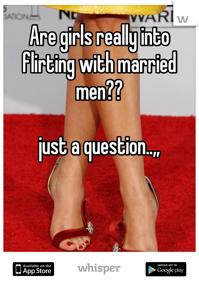 Are girls really into flirting with married men??  just a question..,,
