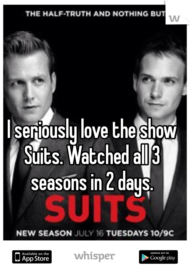 I seriously love the show Suits. Watched all 3 seasons in 2 days.