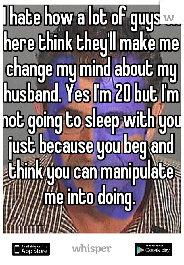 I hate how a lot of guys on here think they'll make me change my mind about my husband. Yes I'm 20 but I'm not going to sleep with you just because you beg and think you can manipulate me into doing.