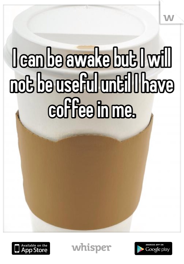 I can be awake but I will not be useful until I have coffee in me.