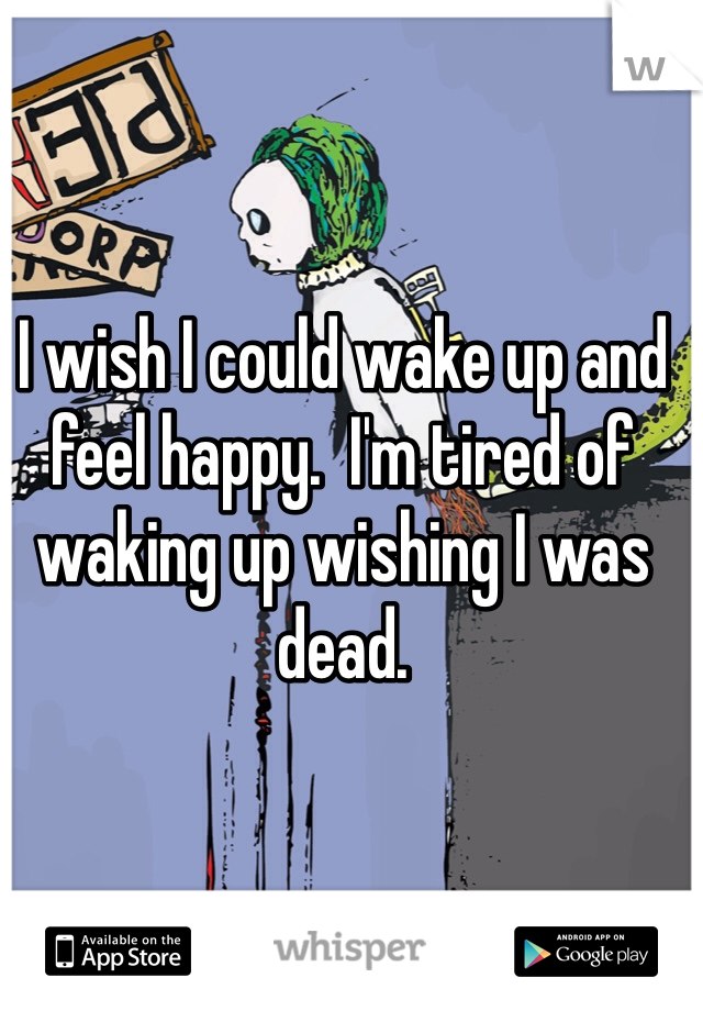 I wish I could wake up and feel happy.  I'm tired of waking up wishing I was dead.