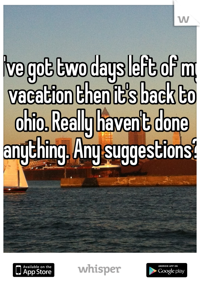 I've got two days left of my vacation then it's back to ohio. Really haven't done anything. Any suggestions?