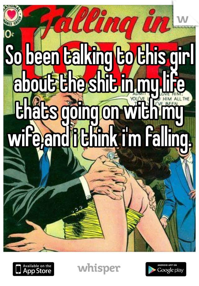 So been talking to this girl about the shit in my life thats going on with my wife,and i think i'm falling.