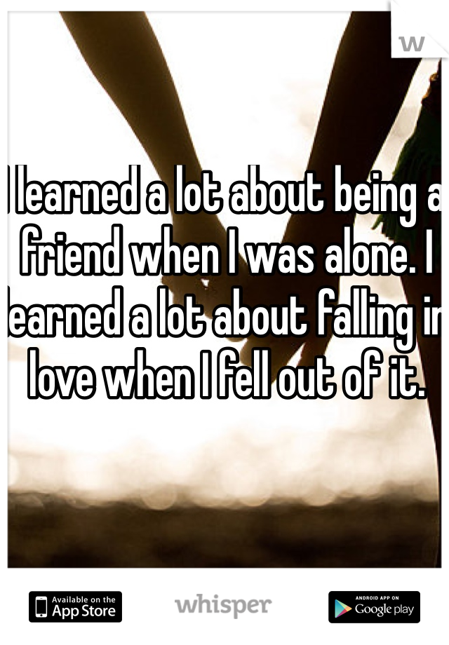 I learned a lot about being a friend when I was alone. I learned a lot about falling in love when I fell out of it.