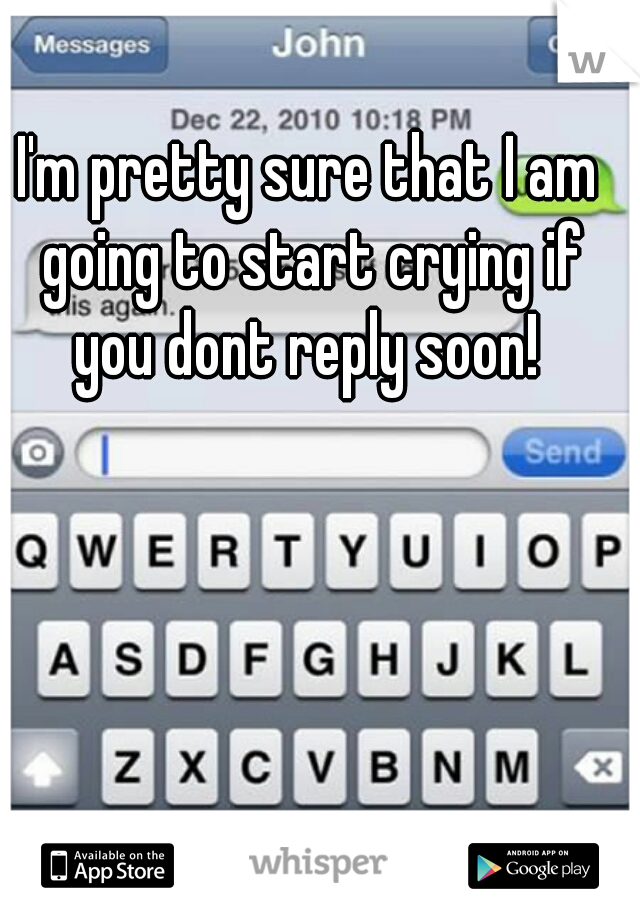 I'm pretty sure that I am going to start crying if you dont reply soon!