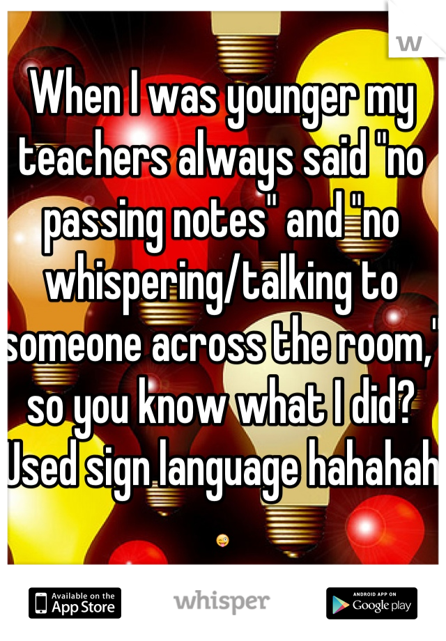 """When I was younger my teachers always said """"no passing notes"""" and """"no whispering/talking to someone across the room,"""" so you know what I did? Used sign language hahahah 😜"""