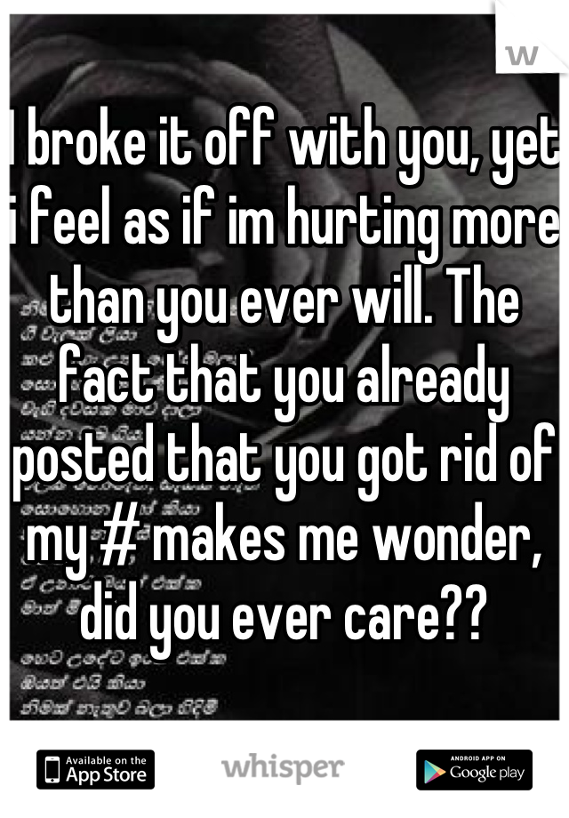 I broke it off with you, yet i feel as if im hurting more than you ever will. The fact that you already posted that you got rid of my # makes me wonder, did you ever care??