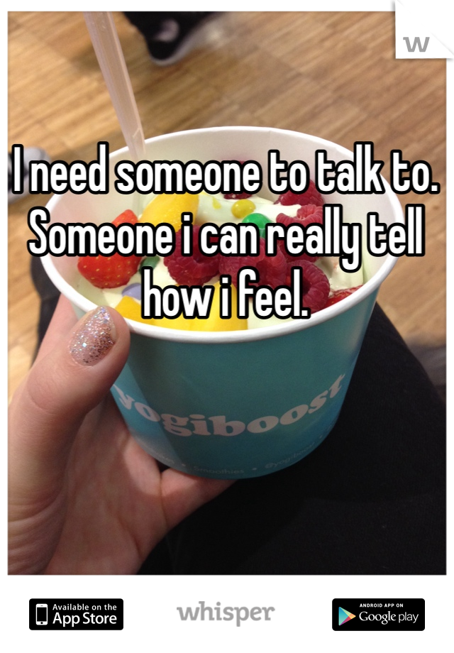 I need someone to talk to. Someone i can really tell how i feel.