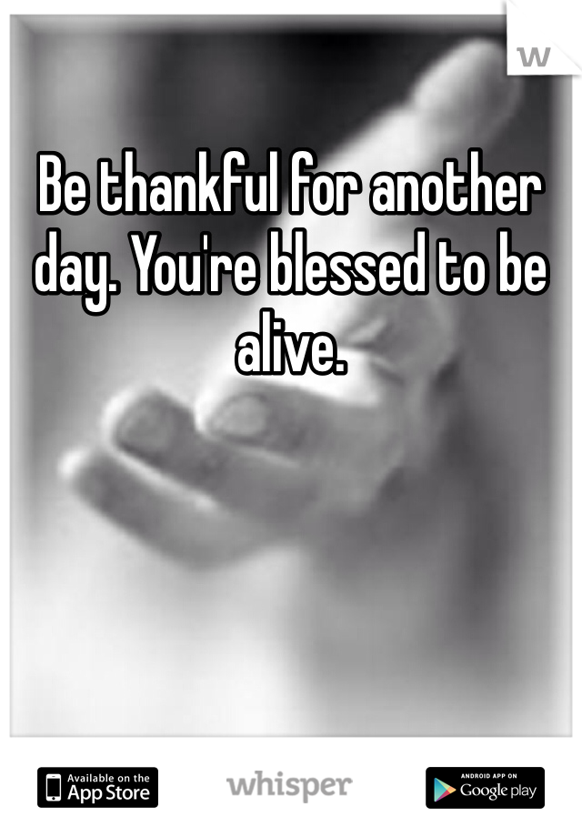Be thankful for another day. You're blessed to be alive.