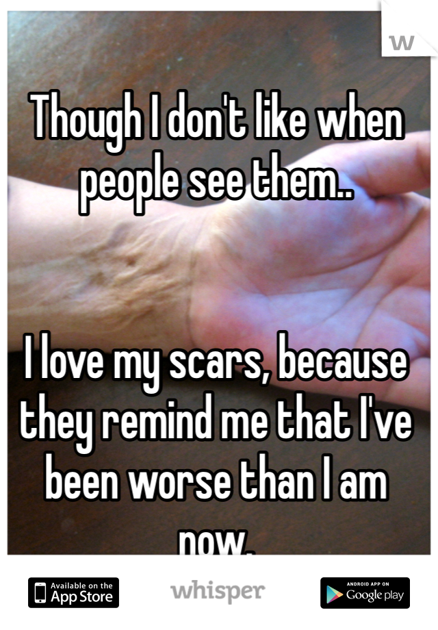 Though I don't like when people see them..    I love my scars, because they remind me that I've been worse than I am now.