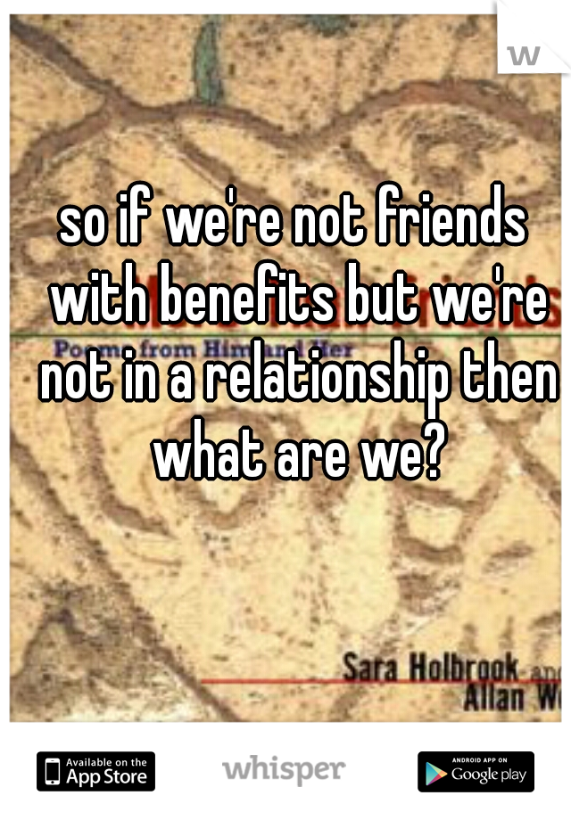 so if we're not friends with benefits but we're not in a relationship then what are we?