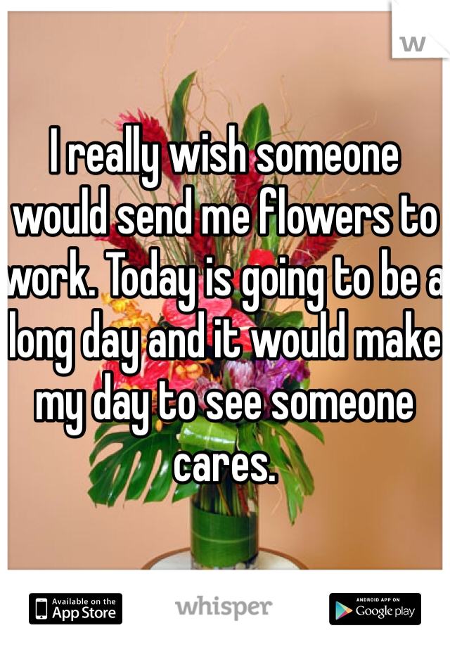 I really wish someone would send me flowers to work. Today is going to be a long day and it would make my day to see someone cares.