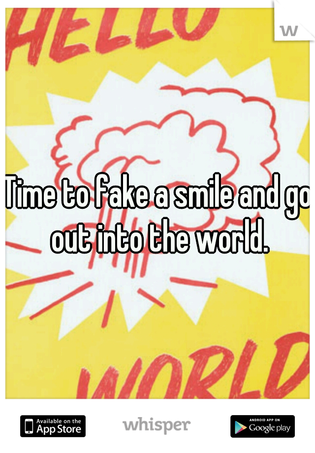 Time to fake a smile and go out into the world.