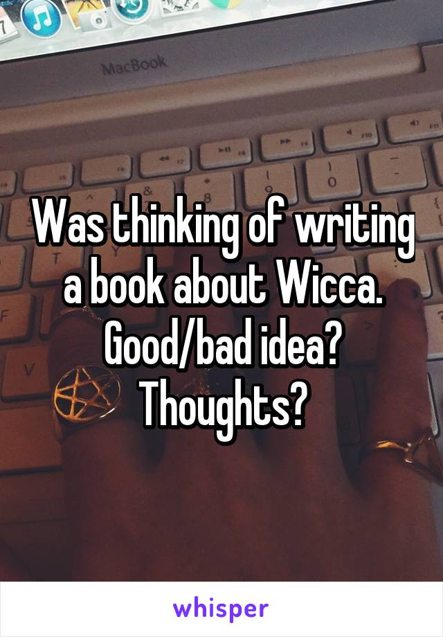 Was thinking of writing a book about Wicca. Good/bad idea? Thoughts?