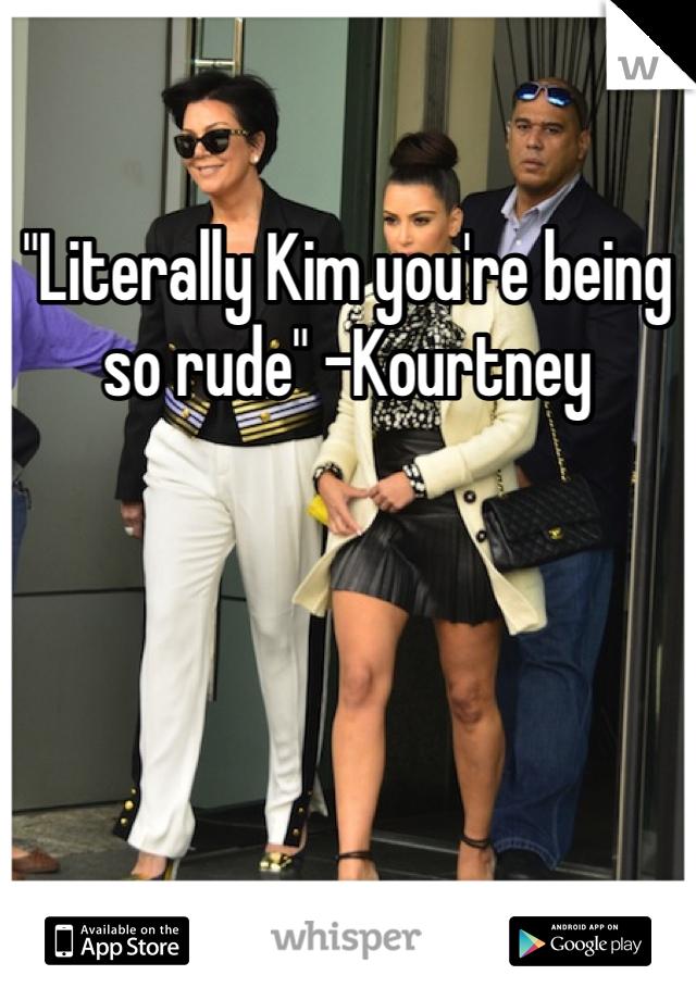 """Literally Kim you're being so rude"" -Kourtney"