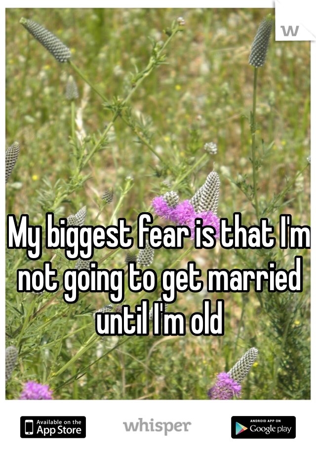 My biggest fear is that I'm not going to get married until I'm old