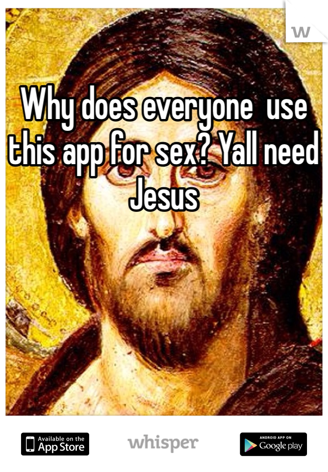 Why does everyone  use this app for sex? Yall need Jesus