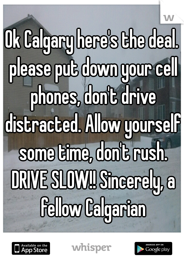 Ok Calgary here's the deal. please put down your cell phones, don't drive distracted. Allow yourself some time, don't rush. DRIVE SLOW!! Sincerely, a fellow Calgarian