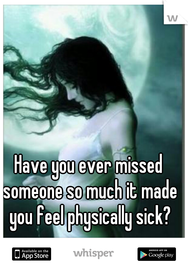 Have you ever missed someone so much it made you feel physically sick?