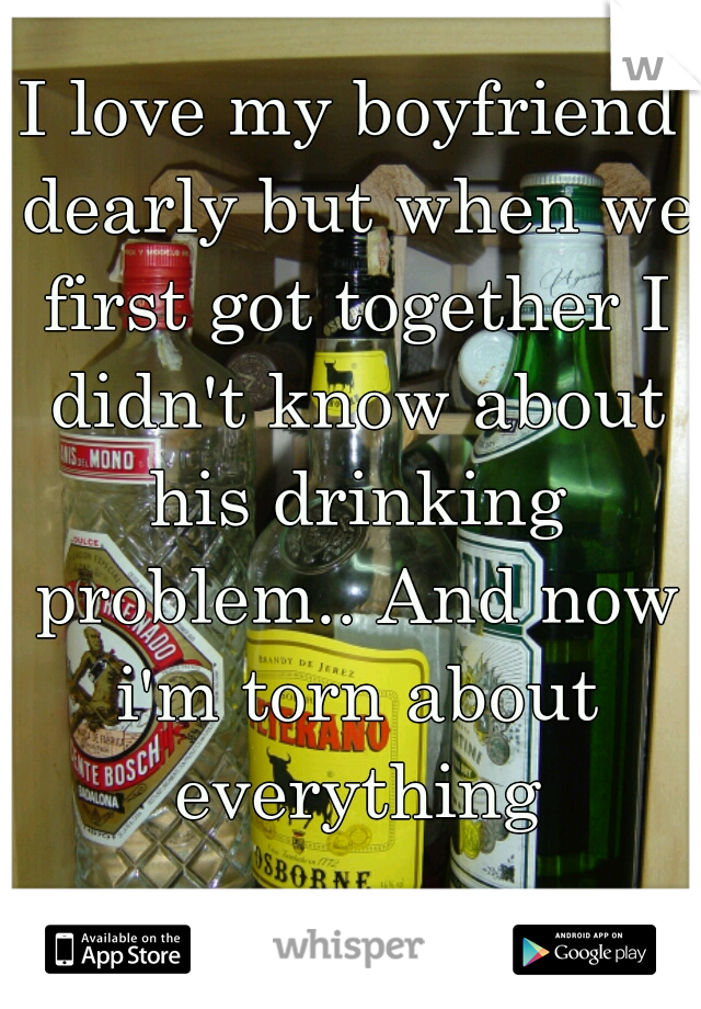 I love my boyfriend dearly but when we first got together I didn't know about his drinking problem.. And now i'm torn about everything