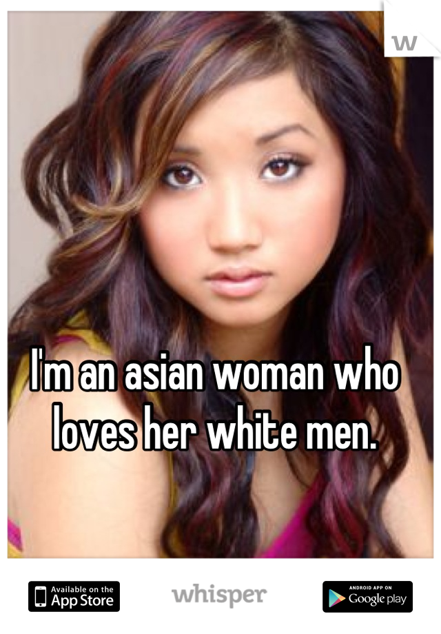 I'm an asian woman who loves her white men.