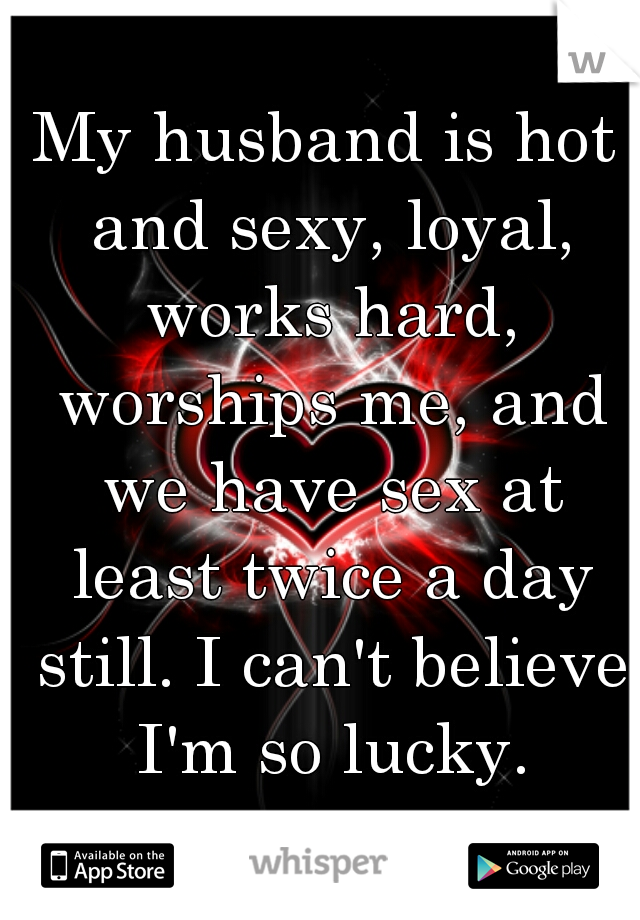 My husband is hot and sexy, loyal, works hard, worships me, and we have sex at least twice a day still. I can't believe I'm so lucky.