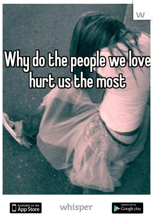 Why do the people we love hurt us the most