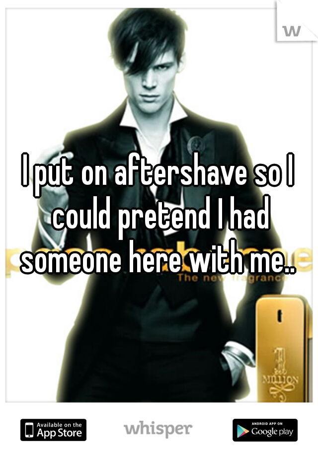 I put on aftershave so I could pretend I had someone here with me..