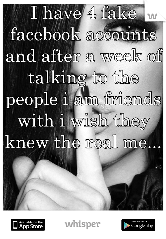 I have 4 fake facebook accounts and after a week of talking to the people i am friends with i wish they knew the real me...