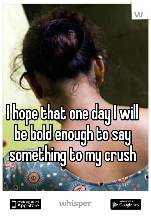 I hope that one day I will be bold enough to say something to my crush