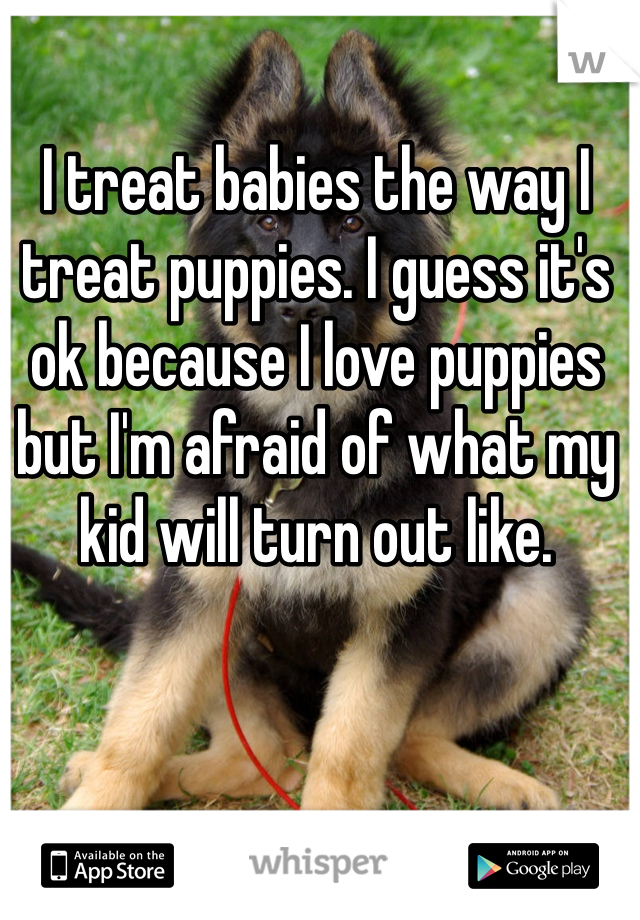 I treat babies the way I treat puppies. I guess it's ok because I love puppies but I'm afraid of what my kid will turn out like.