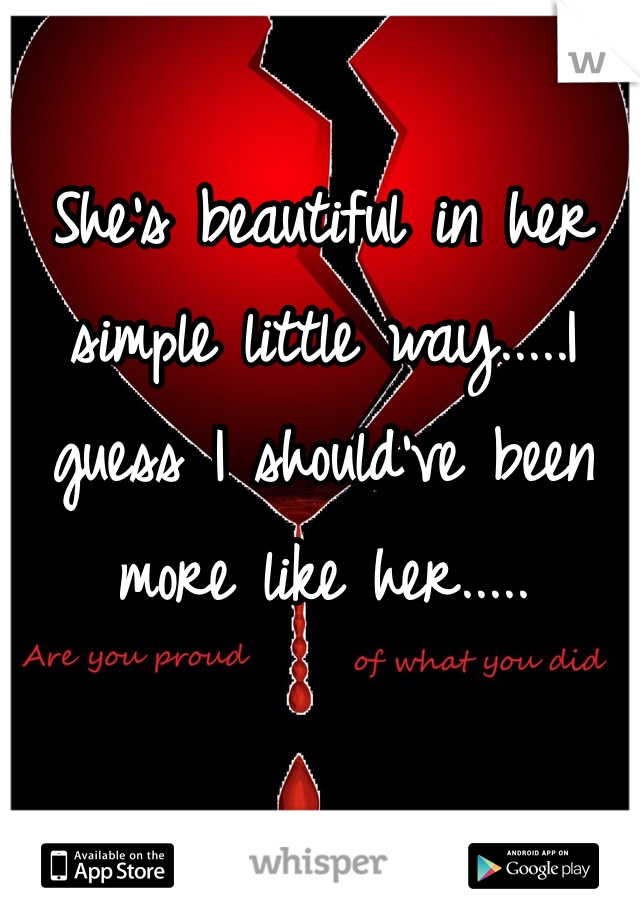 She's beautiful in her simple little way.....I guess I should've been more like her.....