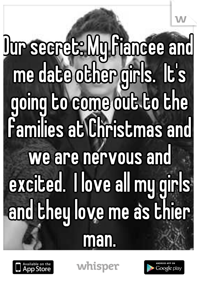 Our secret: My fiancee and me date other girls.  It's going to come out to the families at Christmas and we are nervous and excited.  I love all my girls and they love me as thier man.