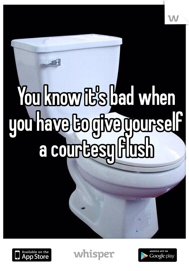 You know it's bad when you have to give yourself a courtesy flush
