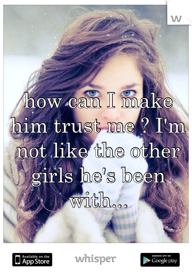 how can I make him trust me ? I'm not like the other girls he's been with...
