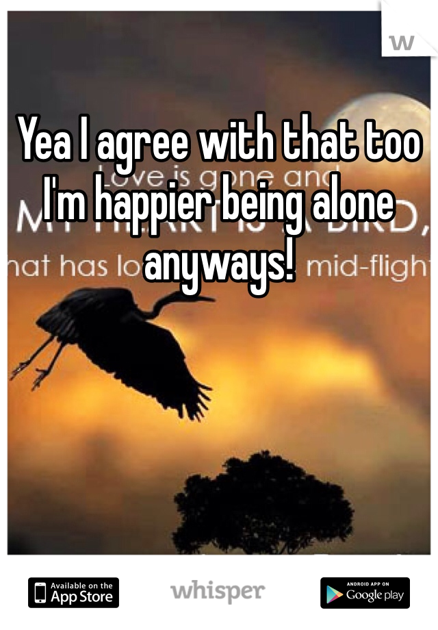 Yea I agree with that too I'm happier being alone anyways!
